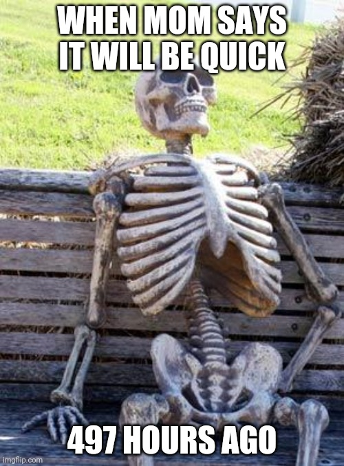 Waiting Skeleton Meme |  WHEN MOM SAYS IT WILL BE QUICK; 497 HOURS AGO | image tagged in memes,waiting skeleton | made w/ Imgflip meme maker
