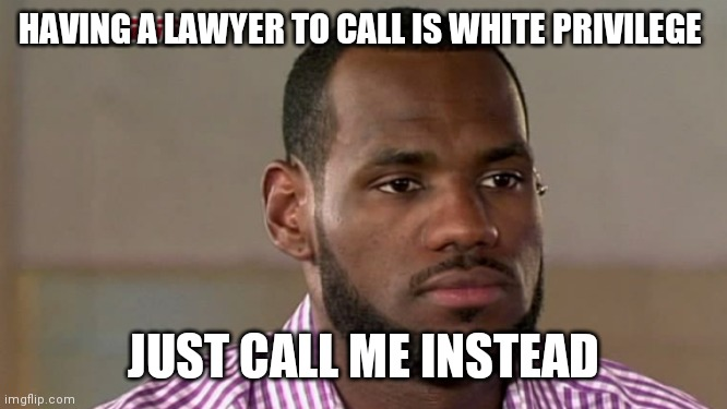LeBron James The Decision | HAVING A LAWYER TO CALL IS WHITE PRIVILEGE JUST CALL ME INSTEAD | image tagged in lebron james the decision | made w/ Imgflip meme maker