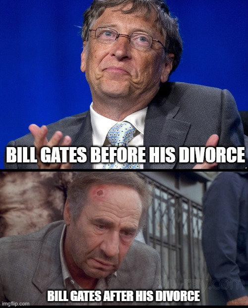BILL GATES BEFORE HIS DIVORCE; BILL GATES AFTER HIS DIVORCE | image tagged in bill gates | made w/ Imgflip meme maker