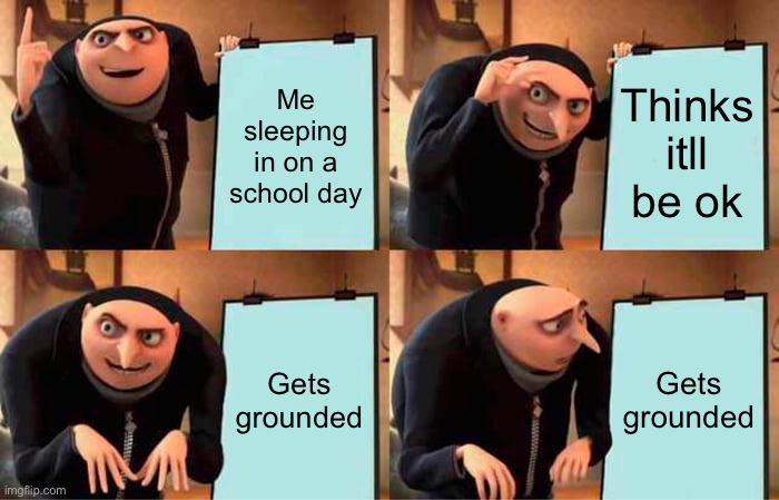 Gru's Plan Meme |  Me sleeping in on a school day; Thinks itll be ok; Gets grounded; Gets grounded | image tagged in memes,gru's plan | made w/ Imgflip meme maker