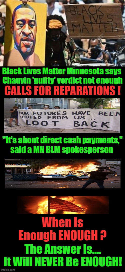 "The Demands Outweigh Common Sense Equality For All |  Black Lives Matter Minnesota says  Chauvin 'guilty' verdict not enough; CALLS FOR REPARATIONS ! ""It's about direct cash payments,"" said a MN BLM spokesperson; When Is Enough ENOUGH ? The Answer Is.... It Will NEVER Be ENOUGH! 