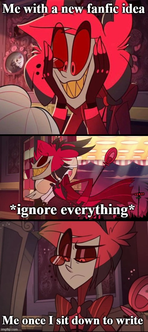 Struggles of writing fanfiction |  Me with a new fanfic idea; *ignore everything*; Me once I sit down to write | image tagged in fanfiction,alastor hazbin hotel,plot twist,writer,hazbin hotel | made w/ Imgflip meme maker