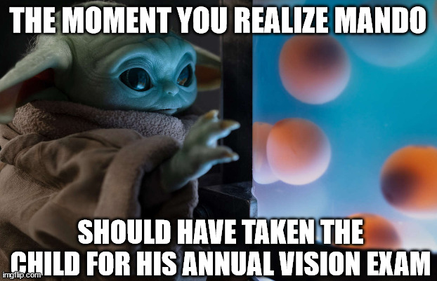 Star Wars Day Optical Meme |  THE MOMENT YOU REALIZE MANDO; SHOULD HAVE TAKEN THE CHILD FOR HIS ANNUAL VISION EXAM | image tagged in star wars,star wars day,vision,exam,eyes | made w/ Imgflip meme maker