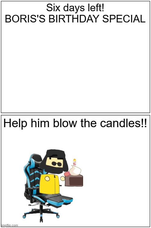 SIX DAYS LEFT!! (BORIS'S BIRTHDAY SPECIAL!!) |  Six days left! BORIS'S BIRTHDAY SPECIAL; Help him blow the candles!! | image tagged in memes,blank comic panel 1x2 | made w/ Imgflip meme maker