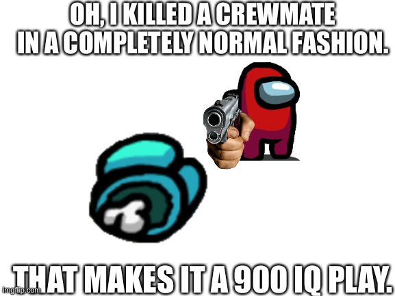 Among Us Youtubers be like |  OH, I KILLED A CREWMATE IN A COMPLETELY NORMAL FASHION. THAT MAKES IT A 900 IQ PLAY. | image tagged in blank white template,amogus,among us | made w/ Imgflip meme maker