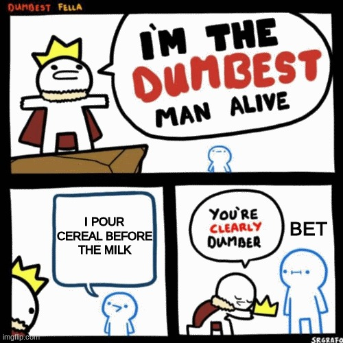 I'm the dumbest man alive |  I POUR CEREAL BEFORE THE MILK; BET | image tagged in i'm the dumbest man alive | made w/ Imgflip meme maker