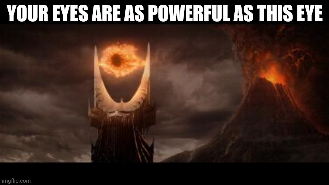 Eye Of Sauron Meme | YOUR EYES ARE AS POWERFUL AS THIS EYE | image tagged in memes,eye of sauron | made w/ Imgflip meme maker