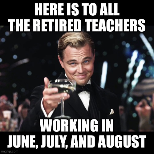 Leonardo DiCaprio Toast |  HERE IS TO ALL THE RETIRED TEACHERS; WORKING IN JUNE, JULY, AND AUGUST | image tagged in leonardo dicaprio toast | made w/ Imgflip meme maker