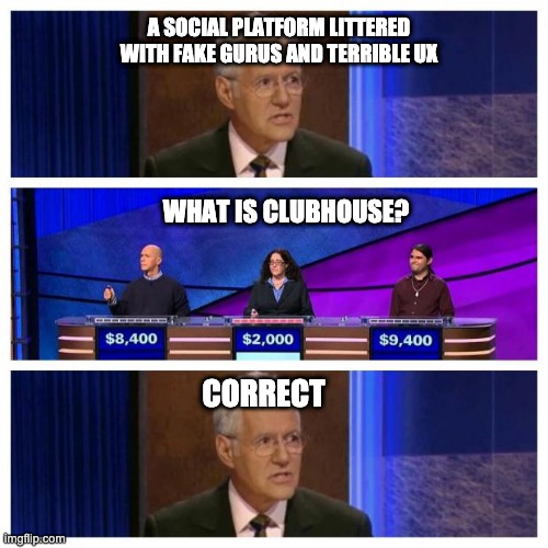 Clubhouse UX |  A SOCIAL PLATFORM LITTERED WITH FAKE GURUS AND TERRIBLE UX; WHAT IS CLUBHOUSE? CORRECT | image tagged in jeopardy | made w/ Imgflip meme maker