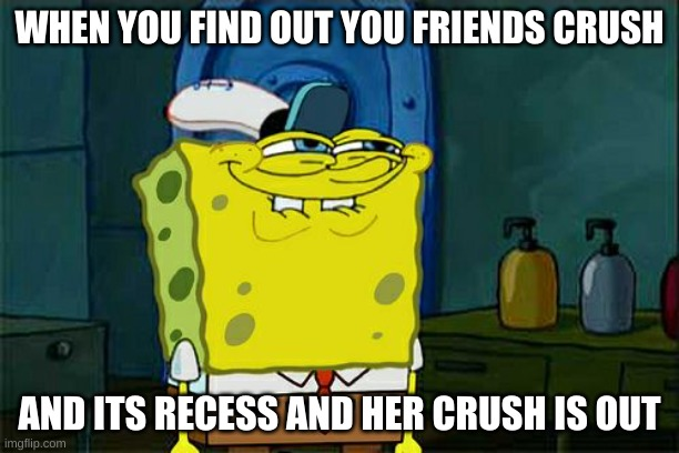 Don't You Squidward Meme |  WHEN YOU FIND OUT YOU FRIENDS CRUSH; AND ITS RECESS AND HER CRUSH IS OUT | image tagged in memes,don't you squidward | made w/ Imgflip meme maker