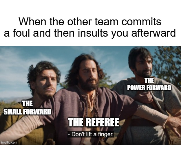 When the other team commits a foul and then insults you afterward; THE POWER FORWARD; THE SMALL FORWARD; THE REFEREE | image tagged in blank white template,the chosen,basketball,referee,fighting | made w/ Imgflip meme maker