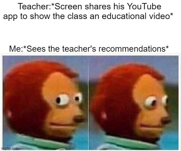 I want to un-see what I just saw |  Teacher:*Screen shares his YouTube app to show the class an educational video*; Me:*Sees the teacher's recommendations* | image tagged in memes,monkey puppet | made w/ Imgflip meme maker