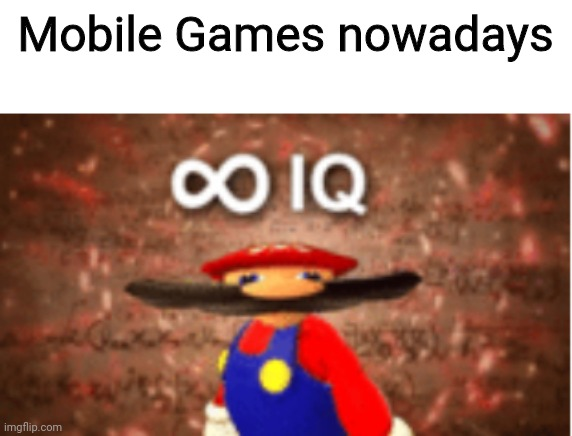 Infinite IQ | Mobile Games nowadays | image tagged in infinite iq | made w/ Imgflip meme maker