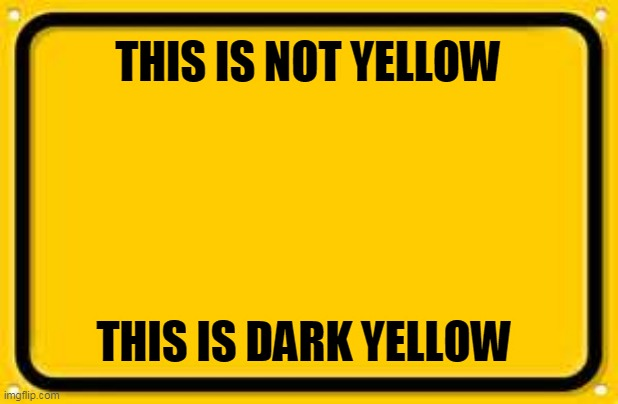 Blank Yellow Sign Meme | THIS IS NOT YELLOW THIS IS DARK YELLOW | image tagged in memes,blank yellow sign | made w/ Imgflip meme maker