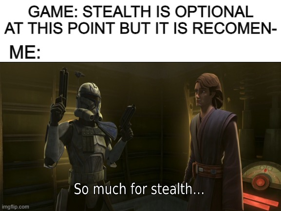 GAME: STEALTH IS OPTIONAL AT THIS POINT BUT IT IS RECOMEN-; ME: | image tagged in funny,memes | made w/ Imgflip meme maker