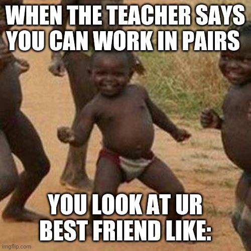 At school |  WHEN THE TEACHER SAYS YOU CAN WORK IN PAIRS; YOU LOOK AT UR BEST FRIEND LIKE: | image tagged in memes,third world success kid | made w/ Imgflip meme maker