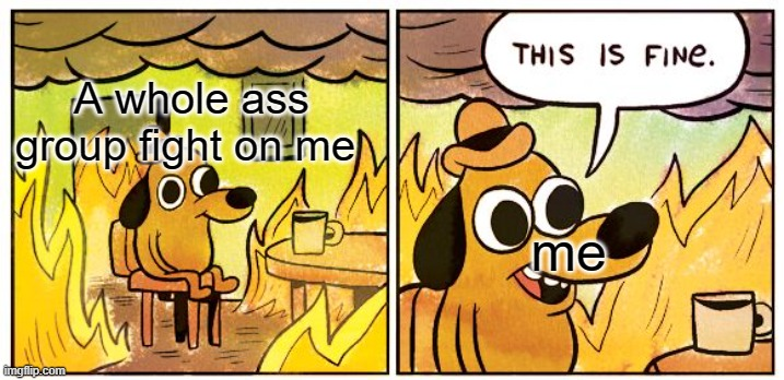 This Is Fine Meme |  A whole ass group fight on me; me | image tagged in memes,this is fine | made w/ Imgflip meme maker