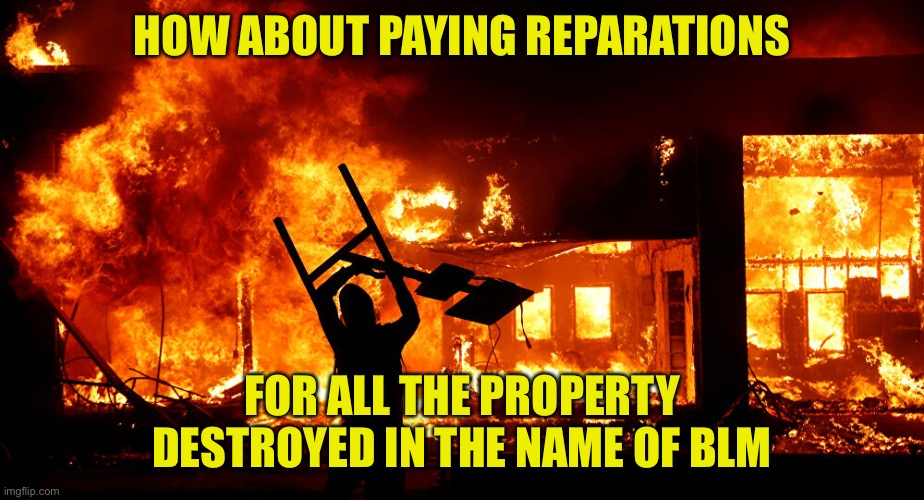 On Fire | HOW ABOUT PAYING REPARATIONS FOR ALL THE PROPERTY DESTROYED IN THE NAME OF BLM | image tagged in on fire | made w/ Imgflip meme maker