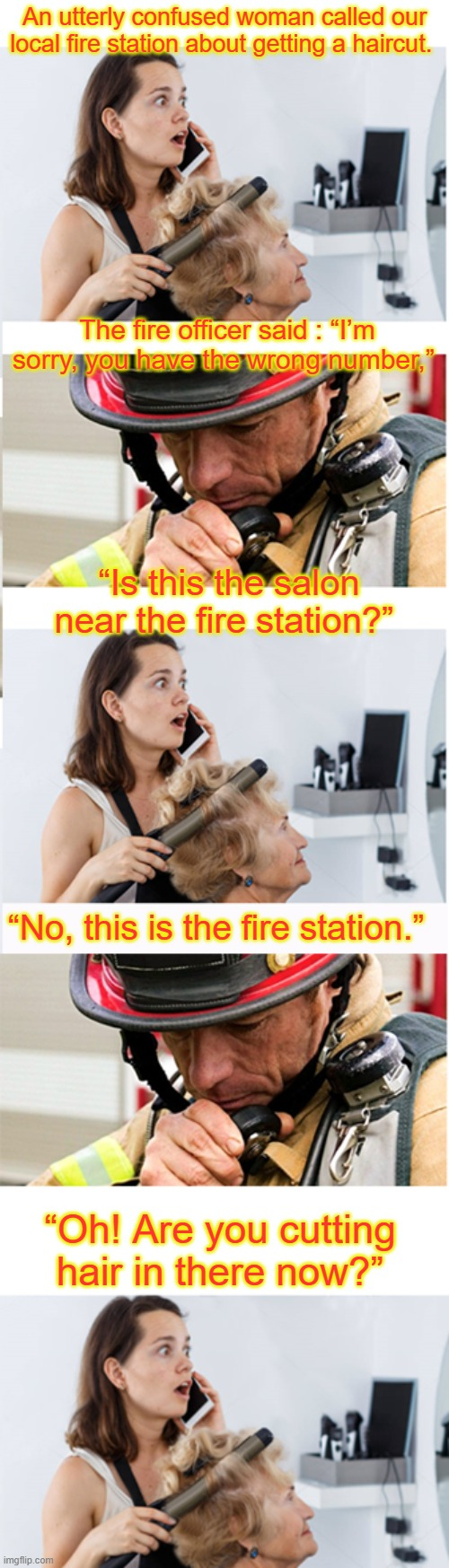 "Salon & Fire station |  An utterly confused woman called our local fire station about getting a haircut. The fire officer said : ""I'm sorry, you have the wrong number,""; ""Is this the salon near the fire station?""; ""No, this is the fire station.""; ""Oh! Are you cutting hair in there now?"" 