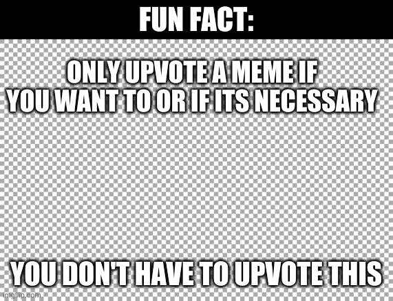 Just sayin FAX |  FUN FACT:; ONLY UPVOTE A MEME IF YOU WANT TO OR IF ITS NECESSARY; YOU DON'T HAVE TO UPVOTE THIS | image tagged in free,upvote begging,true | made w/ Imgflip meme maker