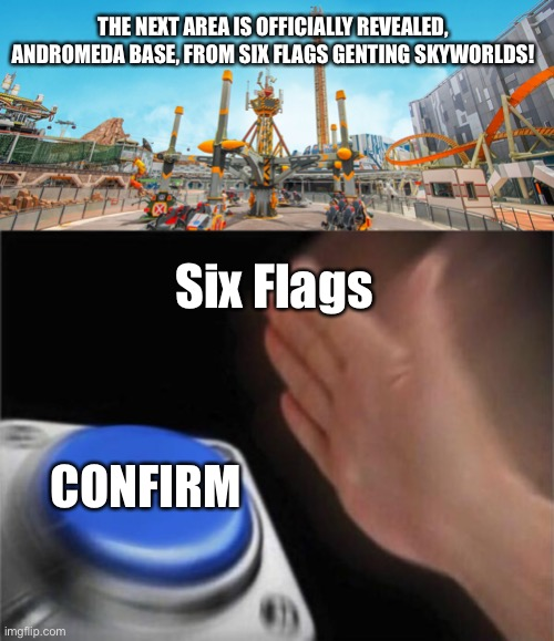THE NEXT AREA IS OFFICIALLY REVEALED, ANDROMEDA BASE, FROM SIX FLAGS GENTING SKYWORLDS! Six Flags; CONFIRM | image tagged in memes,blank nut button,six flags,six flags genting skyworlds,confirmed,theme park | made w/ Imgflip meme maker