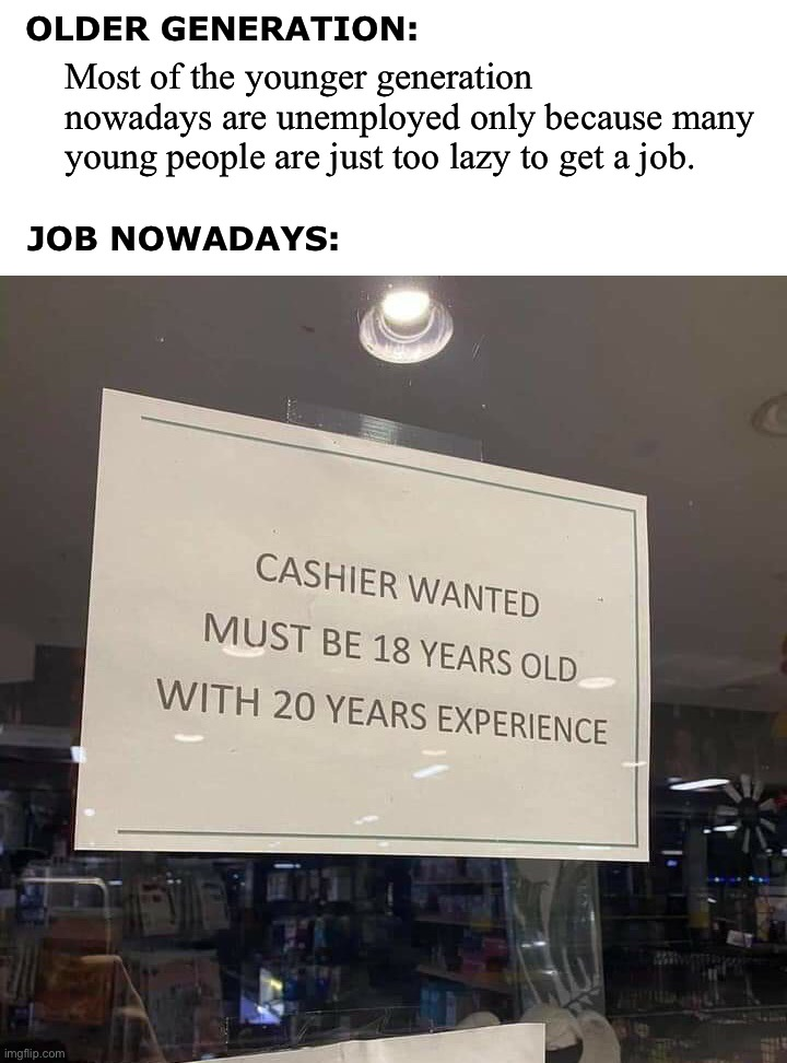 Most of the younger generation nowadays are unemployed only because many young people are just too lazy to get a job. OLDER GENERATION:; JOB NOWADAYS:; YOU GOTTA BE KIDDING ME!!! | image tagged in unemployment,job,are you kidding me,idiocy,funny,memes | made w/ Imgflip meme maker