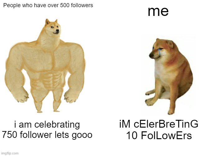celerbrating 10 followers thank u thank u thank u i never thought i could get even 2 followers so thanks so much |  People who have over 500 followers; me; i am celebrating 750 follower lets gooo; iM cElerBreTinG 10 FolLowErs | image tagged in memes,buff doge vs cheems | made w/ Imgflip meme maker
