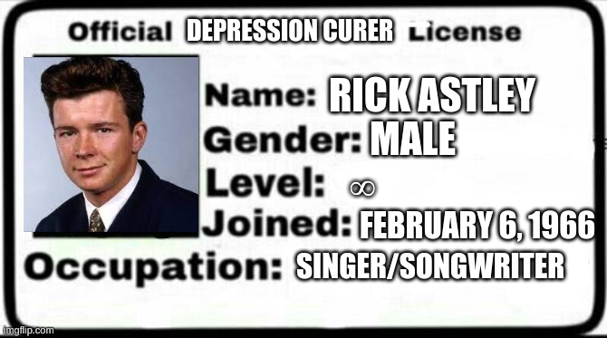 rick astley cures my depression |  DEPRESSION CURER; RICK ASTLEY; MALE; ∞; FEBRUARY 6, 1966; SINGER/SONGWRITER | image tagged in meme stealing license | made w/ Imgflip meme maker