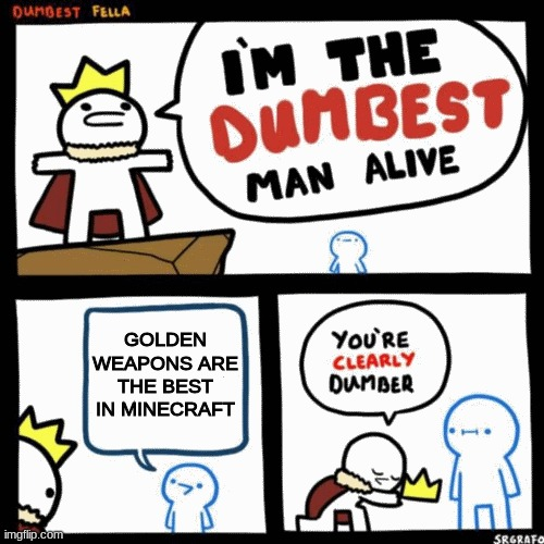 I'm the dumbest man alive |  GOLDEN WEAPONS ARE THE BEST IN MINECRAFT | image tagged in i'm the dumbest man alive | made w/ Imgflip meme maker