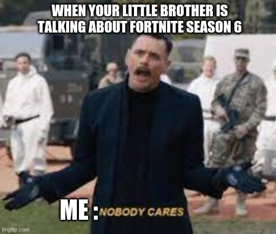 NOBODY CARES |  WHEN YOUR LITTLE BROTHER IS TALKING ABOUT FORTNITE SEASON 6; ME : | image tagged in dc robotnik nobody cares | made w/ Imgflip meme maker