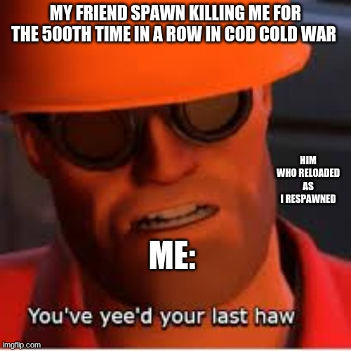 MY FRIEND SPAWN KILLING ME FOR THE 500TH TIME IN A ROW IN COD COLD WAR; HIM WHO RELOADED AS I RESPAWNED; ME: | image tagged in funny,memes | made w/ Imgflip meme maker