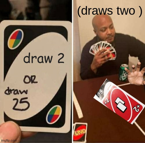 UNO Draw 25 Cards Meme |  (draws two ); draw 2 | image tagged in memes,uno draw 25 cards,draw 2 | made w/ Imgflip meme maker