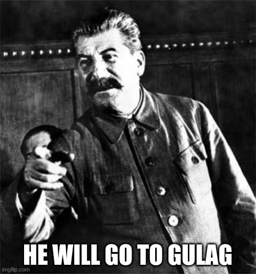 Stalin | HE WILL GO TO GULAG | image tagged in stalin | made w/ Imgflip meme maker