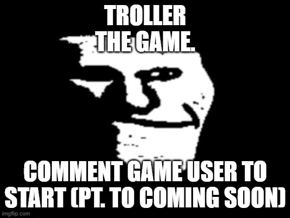 Plz do |  TROLLER THE GAME. COMMENT GAME USER TO START (PT. TO COMING SOON) | image tagged in game | made w/ Imgflip meme maker