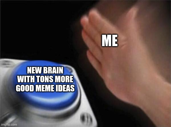 Hi, I would like to order this please |  ME; NEW BRAIN WITH TONS MORE GOOD MEME IDEAS | image tagged in memes,blank nut button | made w/ Imgflip meme maker
