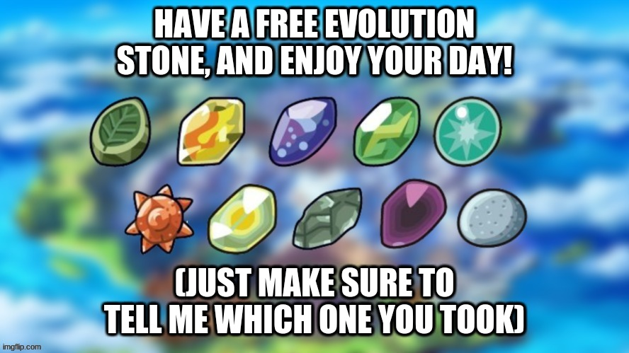 for you! |  HAVE A FREE EVOLUTION STONE, AND ENJOY YOUR DAY! (JUST MAKE SURE TO TELL ME WHICH ONE YOU TOOK) | image tagged in pokemon,take one | made w/ Imgflip meme maker