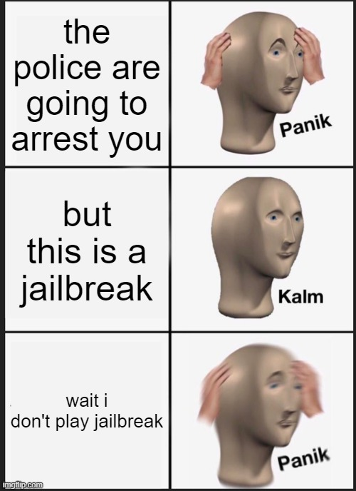 ops |  the police are going to arrest you; but this is a jailbreak; wait i don't play jailbreak | image tagged in memes,panik kalm panik,roblox,roblox meme | made w/ Imgflip meme maker
