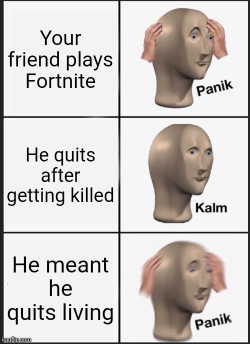 Panik Kalm Panik Meme |  Your friend plays Fortnite; He quits after getting killed; He meant he quits living | image tagged in memes,panik kalm panik | made w/ Imgflip meme maker