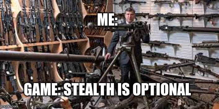 no stealth 4 you |  ME:; GAME: STEALTH IS OPTIONAL | image tagged in guns | made w/ Imgflip meme maker