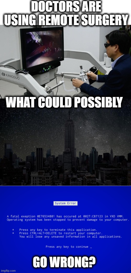 Not Sure how I feel about this technology. |  DOCTORS ARE USING REMOTE SURGERY; WHAT COULD POSSIBLY; GO WRONG? | image tagged in memes,fun,doctor,surgery,think about it | made w/ Imgflip meme maker