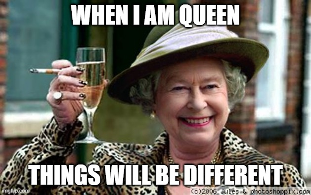Queen Elizabeth |  WHEN I AM QUEEN; THINGS WILL BE DIFFERENT | image tagged in queen elizabeth | made w/ Imgflip meme maker