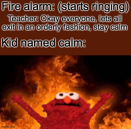 elmo fire |  Fire alarm: (starts ringing); Teacher: Okay everyone, lets all exit in an orderly fashion, stay calm; Kid named calm: | image tagged in elmo fire | made w/ Imgflip meme maker