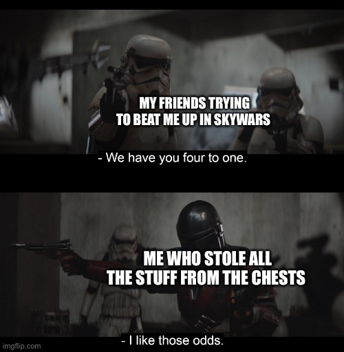 Four to One |  MY FRIENDS TRYING TO BEAT ME UP IN SKYWARS; ME WHO STOLE ALL THE STUFF FROM THE CHESTS | image tagged in four to one | made w/ Imgflip meme maker