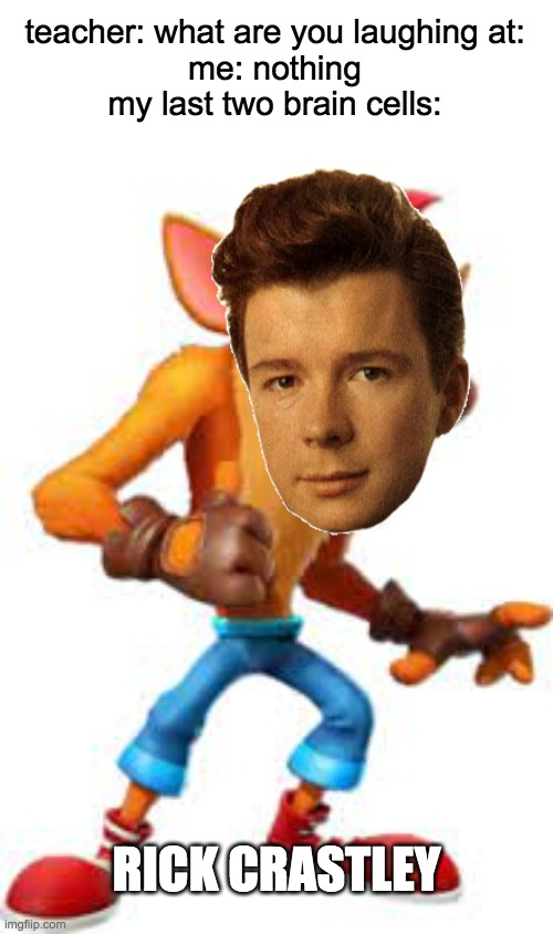 rick crastley |  teacher: what are you laughing at: me: nothing my last two brain cells:; RICK CRASTLEY | image tagged in crash bandicoot,rick astley,teacher what are you laughing at,funny | made w/ Imgflip meme maker