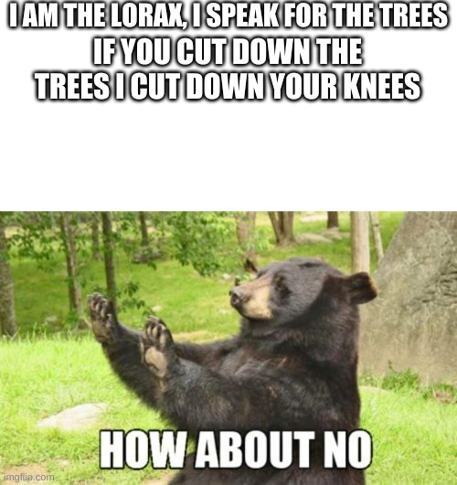 The Lorax |  I AM THE LORAX, I SPEAK FOR THE TREES; IF YOU CUT DOWN THE TREES I CUT DOWN YOUR KNEES | image tagged in memes,how about no bear | made w/ Imgflip meme maker