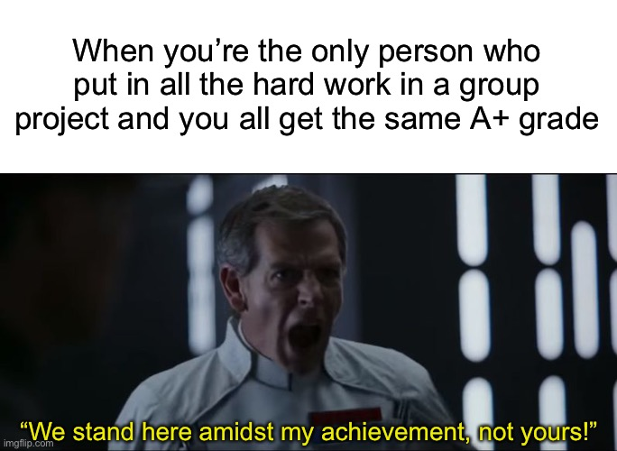 "When you're the only person who put in all the hard work in a group project and you all get the same A+ grade; ""We stand here amidst my achievement, not yours!"" 