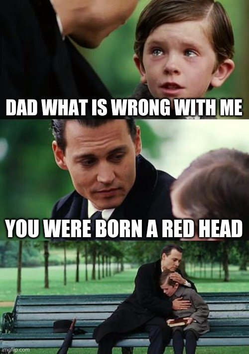 Finding Neverland Meme |  DAD WHAT IS WRONG WITH ME; YOU WERE BORN A RED HEAD | image tagged in memes,finding neverland | made w/ Imgflip meme maker