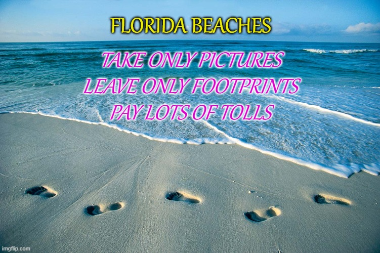 Florida Beaches |  FLORIDA BEACHES; TAKE ONLY PICTURES LEAVE ONLY FOOTPRINTS PAY LOTS OF TOLLS | image tagged in florida,beach,tax,toll,footprints,sand | made w/ Imgflip meme maker