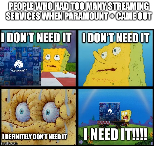 People who had too many streaming service she Paramount + came out |  PEOPLE WHO HAD TOO MANY STREAMING SERVICES WHEN PARAMOUNT + CAME OUT; I DON'T NEED IT; I DON'T NEED IT; I NEED IT!!!! I DEFINITELY DON'T NEED IT | image tagged in spongebob i need it,memes,spongebob,paramount | made w/ Imgflip meme maker