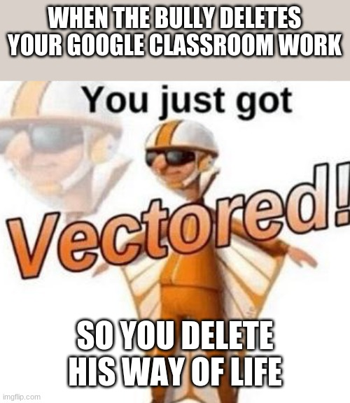 You just got vectored |  WHEN THE BULLY DELETES YOUR GOOGLE CLASSROOM WORK; SO YOU DELETE HIS WAY OF LIFE | image tagged in you just got vectored | made w/ Imgflip meme maker